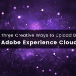 Three Creative Ways to Upload Data into the Adobe Experience Cloud